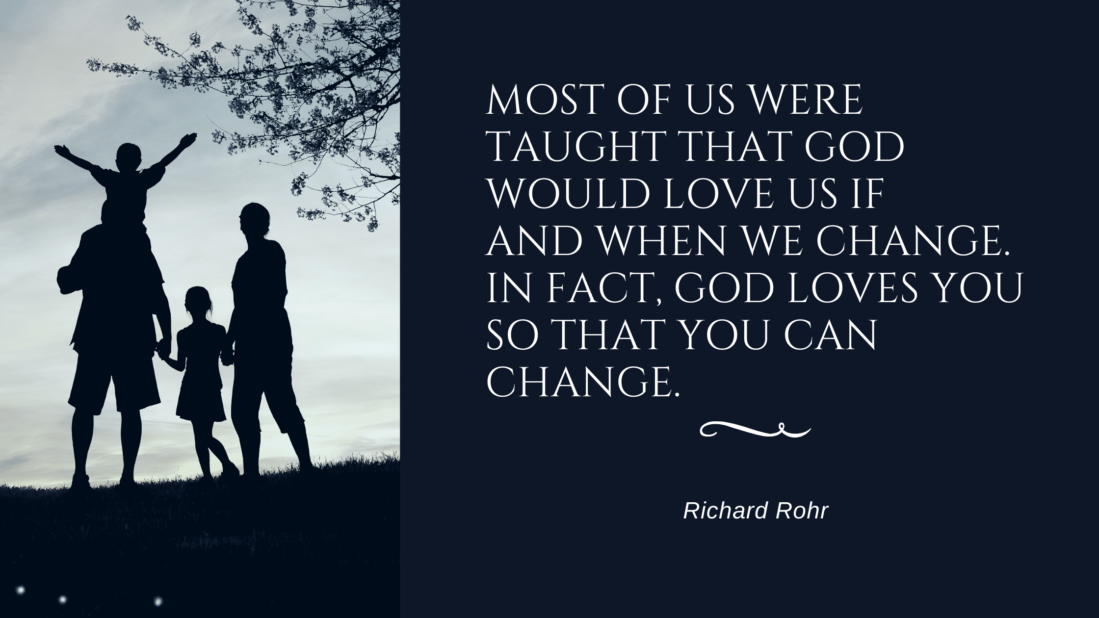 "Midweek Meditation 29th July 2020. ""Most of us were taught that God would love us if and when we change. In fact, God loves you so that you can change."" - Richard Rohr"