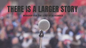 """Worship for 22nd November 2020 - Rev Dave Prentice-Hyers. """"There is a larger story"""""""