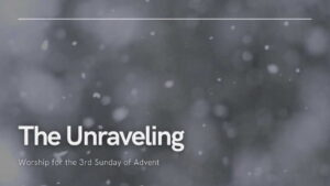 """Worship for 13th December 2020 - Rev Dave Prentice-Hyers. """"The Unraveling"""" Worship for the 3rd Sunday of Advent"""