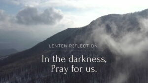 Lenten Reflection - In the darkness, Pray for us.