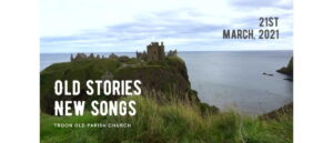 Worship for 21st March 2021. Old Stories, New Songs.
